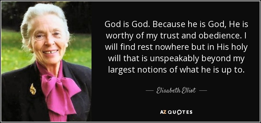 God is God. Because he is God, He is worthy of my trust and obedience. I will find rest nowhere but in His holy will that is unspeakably beyond my largest notions of what he is up to. - Elisabeth Elliot