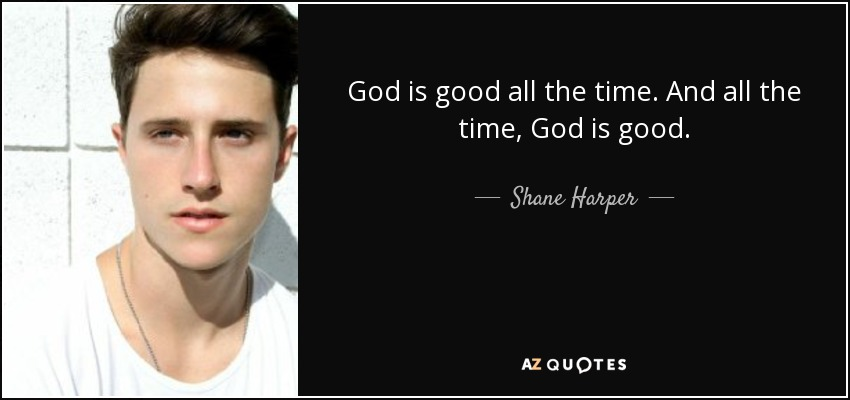 Shane Harper Quote God Is Good All The Time And All The Time