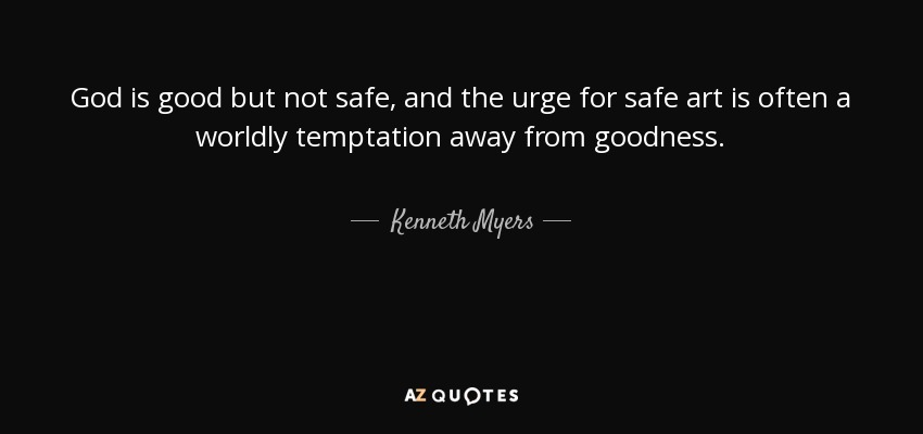God is good but not safe, and the urge for safe art is often a worldly temptation away from goodness. - Kenneth Myers