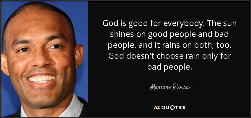 God is good for everybody. The sun shines on good people and bad people, and it rains on both, too. God doesn't choose rain only for bad people. - Mariano Rivera