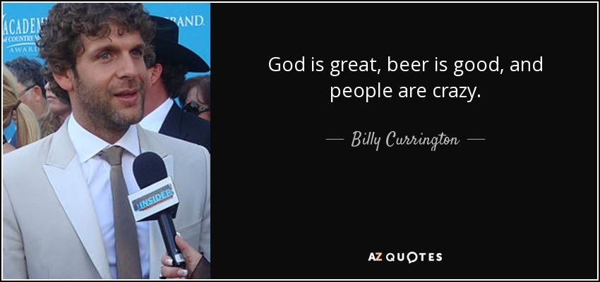 God is great, beer is good, and people are crazy. - Billy Currington