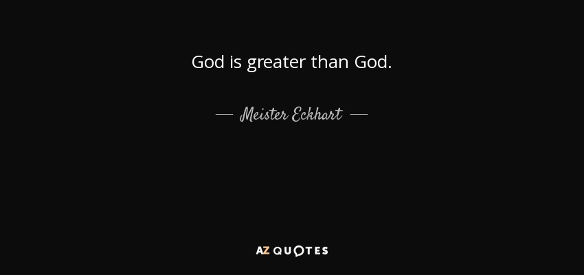 God is greater than God. - Meister Eckhart