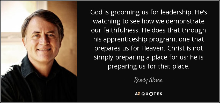 God is grooming us for leadership. He's watching to see how we demonstrate our faithfulness. He does that through his apprenticeship program, one that prepares us for Heaven. Christ is not simply preparing a place for us; he is preparing us for that place. - Randy Alcorn