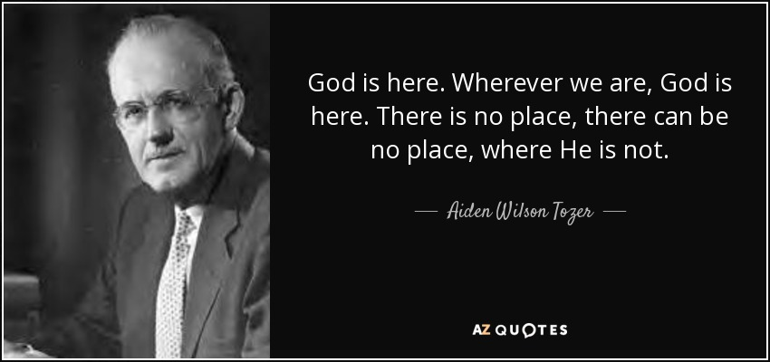God is here. Wherever we are, God is here. There is no place, there can be no place, where He is not. - Aiden Wilson Tozer