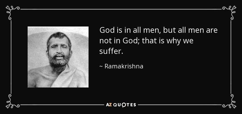 God is in all men, but all men are not in God; that is why we suffer. - Ramakrishna