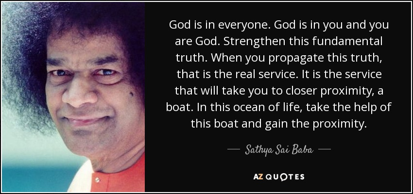 God is in everyone. God is in you and you are God. Strengthen this fundamental truth. When you propagate this truth, that is the real service. It is the service that will take you to closer proximity, a boat. In this ocean of life, take the help of this boat and gain the proximity. - Sathya Sai Baba