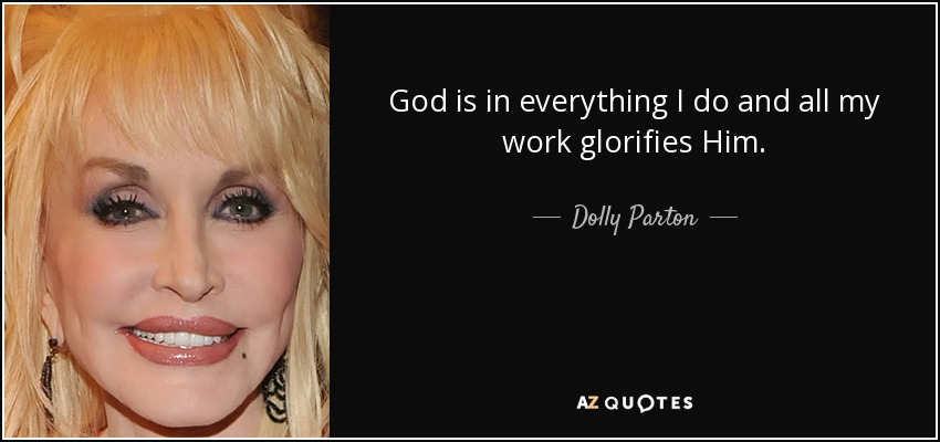 God is in everything I do and all my work glorifies Him. - Dolly Parton