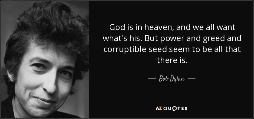 God is in heaven, and we all want what's his. But power and greed and corruptible seed seem to be all that there is. - Bob Dylan