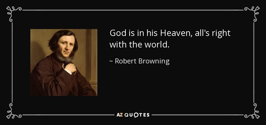 God is in his Heaven, all's right with the world. - Robert Browning