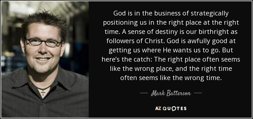 God is in the business of strategically positioning us in the right place at the right time. A sense of destiny is our birthright as followers of Christ. God is awfully good at getting us where He wants us to go. But here's the catch: The right place often seems like the wrong place, and the right time often seems like the wrong time. - Mark Batterson