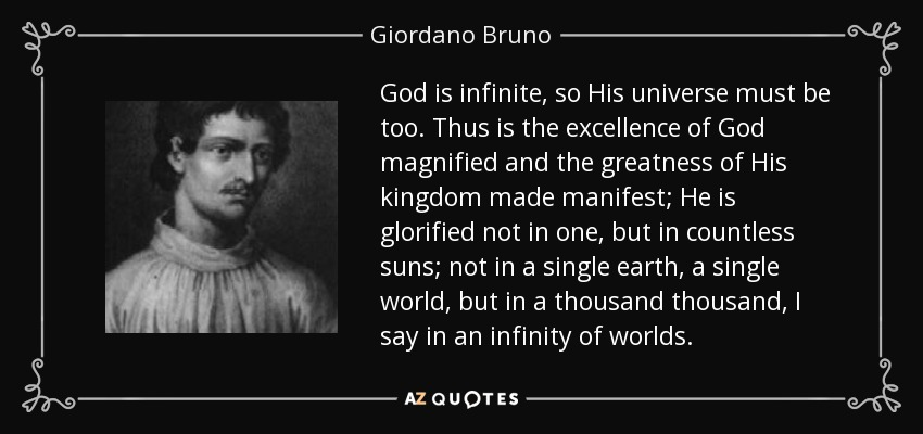 God is infinite, so His universe must be too. Thus is the excellence of God magnified and the greatness of His kingdom made manifest; He is glorified not in one, but in countless suns; not in a single earth, a single world, but in a thousand thousand, I say in an infinity of worlds. - Giordano Bruno