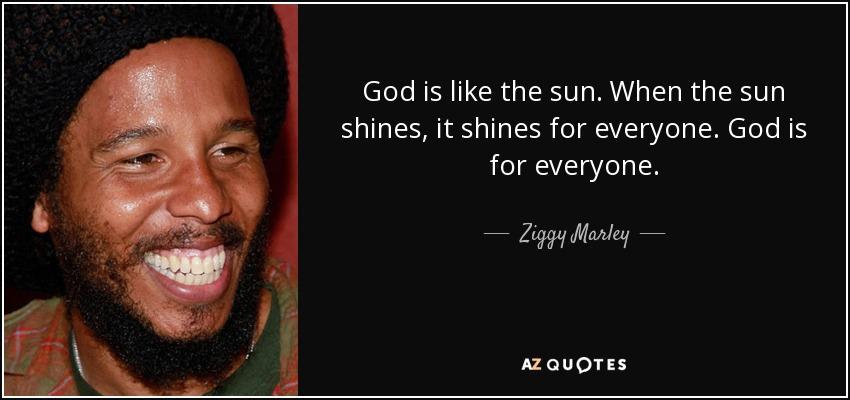 God is like the sun. When the sun shines, it shines for everyone. God is for everyone. - Ziggy Marley