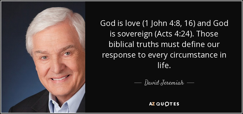 God is love (1 John 4:8, 16) and God is sovereign (Acts 4:24). Those biblical truths must define our response to every circumstance in life. - David Jeremiah