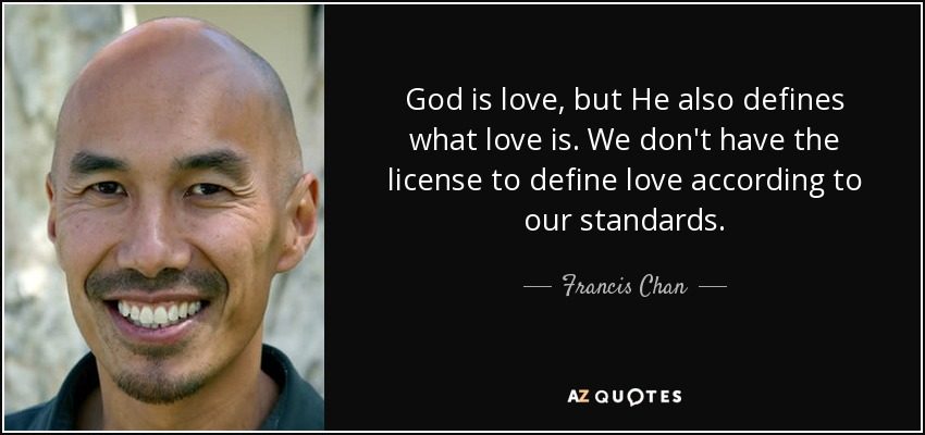 God is love, but He also defines what love is. We don't have the license to define love according to our standards. - Francis Chan