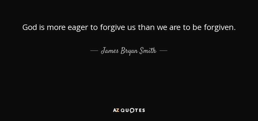 God is more eager to forgive us than we are to be forgiven. - James Bryan Smith