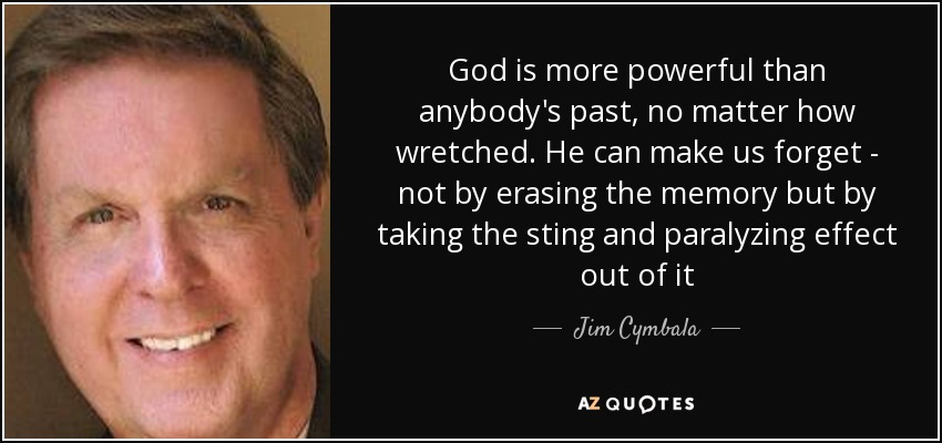 God is more powerful than anybody's past, no matter how wretched. He can make us forget - not by erasing the memory but by taking the sting and paralyzing effect out of it - Jim Cymbala