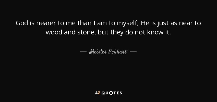 God is nearer to me than I am to myself; He is just as near to wood and stone, but they do not know it. - Meister Eckhart