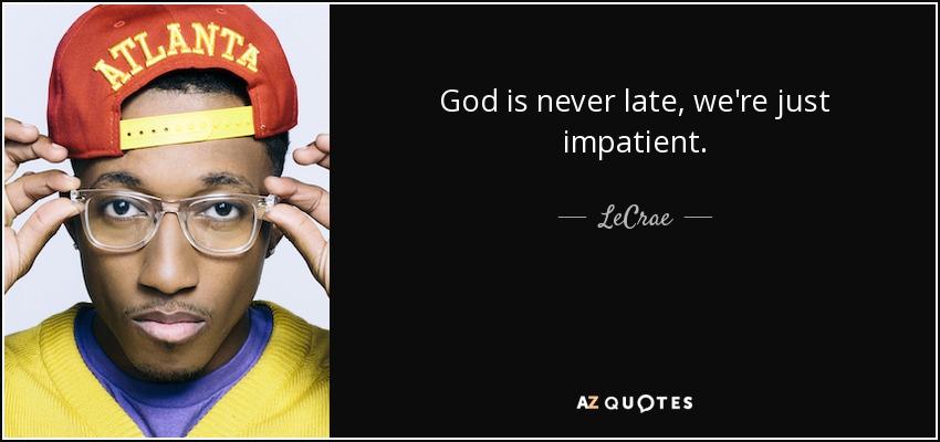 God is never late, we're just impatient. - LeCrae