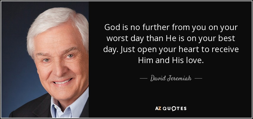 God is no further from you on your worst day than He is on your best day. Just open your heart to receive Him and His love. - David Jeremiah