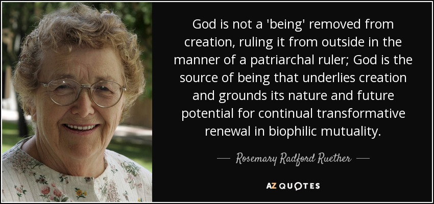 God is not a 'being' removed from creation, ruling it from outside in the manner of a patriarchal ruler; God is the source of being that underlies creation and grounds its nature and future potential for continual transformative renewal in biophilic mutuality. - Rosemary Radford Ruether