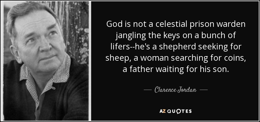God is not a celestial prison warden jangling the keys on a bunch of lifers--he's a shepherd seeking for sheep, a woman searching for coins, a father waiting for his son. - Clarence Jordan