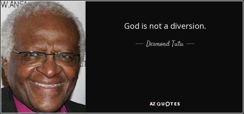 God is not a diversion. - Desmond Tutu