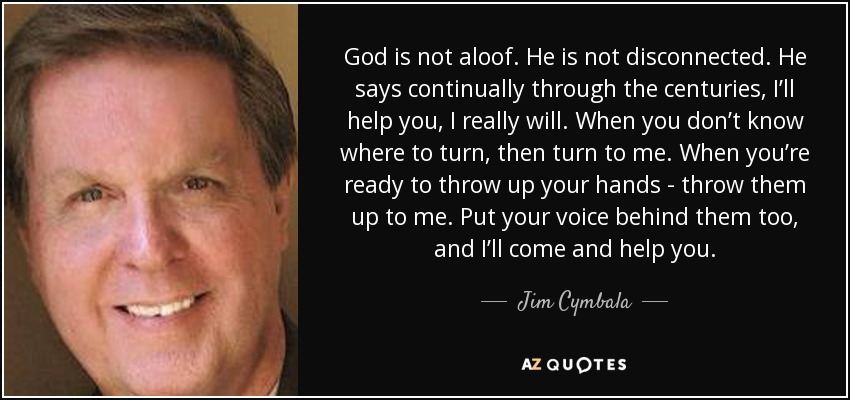 God is not aloof. He is not disconnected. He says continually through the centuries, I'll help you, I really will. When you don't know where to turn, then turn to me. When you're ready to throw up your hands - throw them up to me. Put your voice behind them too, and I'll come and help you. - Jim Cymbala
