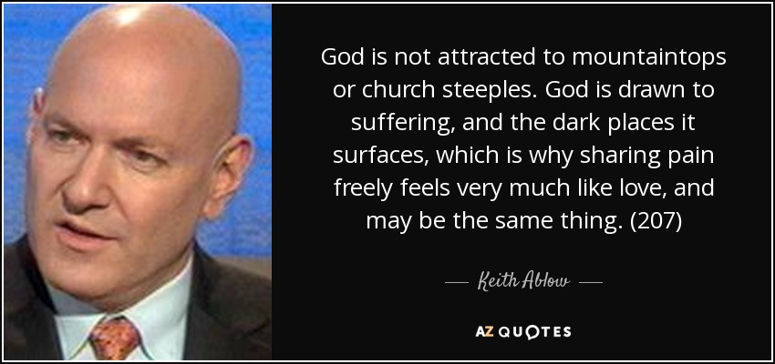 God is not attracted to mountaintops or church steeples. God is drawn to suffering, and the dark places it surfaces, which is why sharing pain freely feels very much like love, and may be the same thing. (207) - Keith Ablow