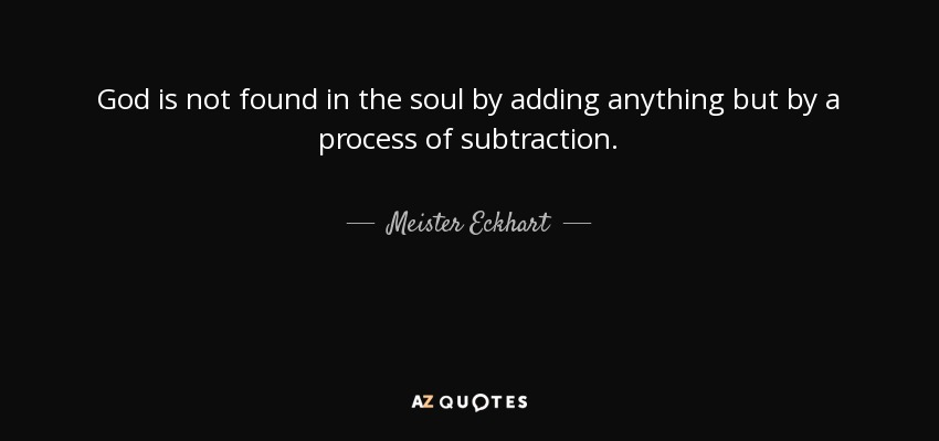God is not found in the soul by adding anything but by a process of subtraction. - Meister Eckhart