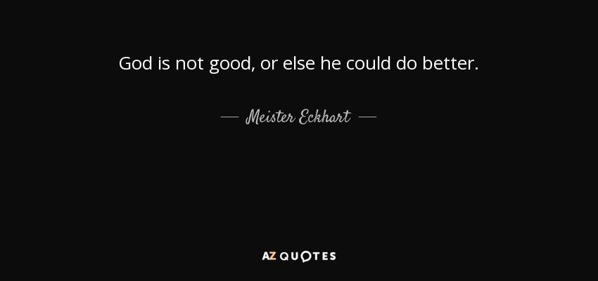 God is not good, or else he could do better. - Meister Eckhart