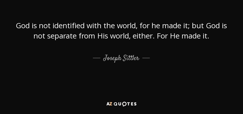 God is not identified with the world, for he made it; but God is not separate from His world, either. For He made it. - Joseph Sittler