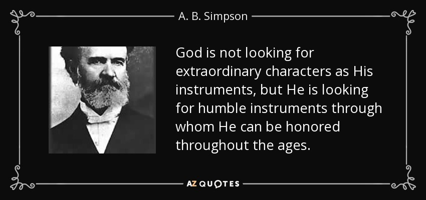 God is not looking for extraordinary characters as His instruments, but He is looking for humble instruments through whom He can be honored throughout the ages. - A. B. Simpson