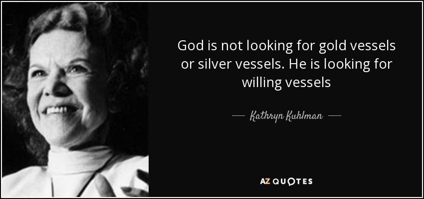 God is not looking for gold vessels or silver vessels. He is looking for willing vessels - Kathryn Kuhlman
