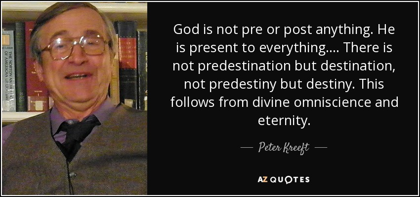 God is not pre or post anything. He is present to everything. ... There is not predestination but destination, not predestiny but destiny. This follows from divine omniscience and eternity. - Peter Kreeft