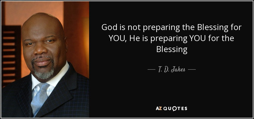 God is not preparing the Blessing for YOU, He is preparing YOU for the Blessing - T. D. Jakes