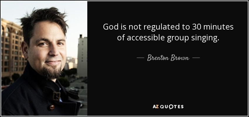 God is not regulated to 30 minutes of accessible group singing. - Brenton Brown