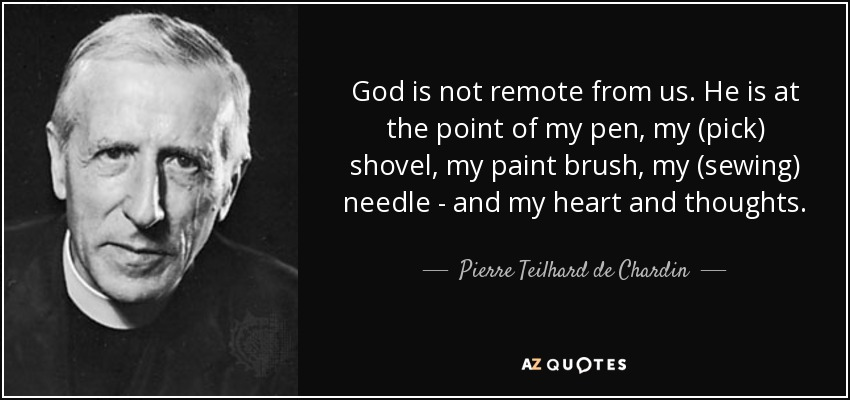 God is not remote from us. He is at the point of my pen, my (pick) shovel, my paint brush, my (sewing) needle - and my heart and thoughts. - Pierre Teilhard de Chardin