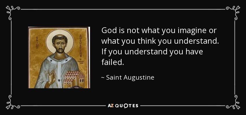 God is not what you imagine or what you think you understand. If you understand you have failed. - Saint Augustine