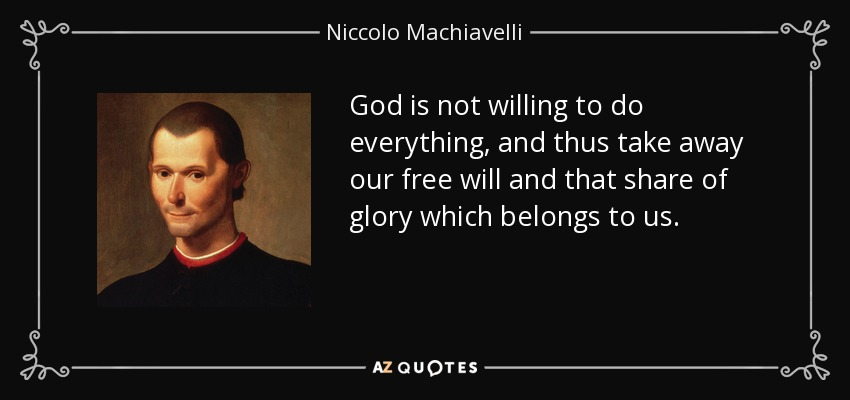 God is not willing to do everything, and thus take away our free will and that share of glory which belongs to us. - Niccolo Machiavelli