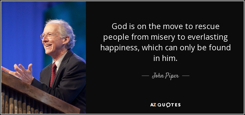 God is on the move to rescue people from misery to everlasting happiness, which can only be found in him. - John Piper
