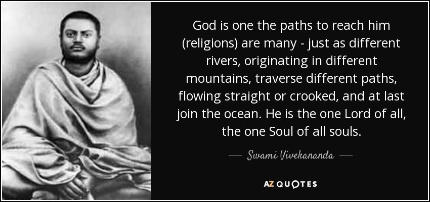 God is one the paths to reach him (religions) are many - just as different rivers, originating in different mountains, traverse different paths, flowing straight or crooked, and at last join the ocean. He is the one Lord of all, the one Soul of all souls. - Swami Vivekananda