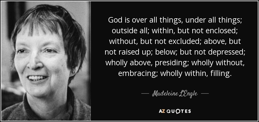 God is over all things, under all things; outside all; within, but not enclosed; without, but not excluded; above, but not raised up; below; but not depressed; wholly above, presiding; wholly without, embracing; wholly within, filling. - Madeleine L'Engle