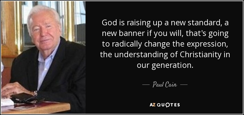 God is raising up a new standard, a new banner if you will, that's going to radically change the expression, the understanding of Christianity in our generation. - Paul Cain