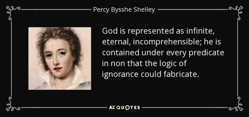 God is represented as infinite, eternal, incomprehensible; he is contained under every predicate in non that the logic of ignorance could fabricate. - Percy Bysshe Shelley