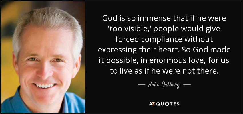 God is so immense that if he were 'too visible,' people would give forced compliance without expressing their heart. So God made it possible, in enormous love, for us to live as if he were not there. - John Ortberg