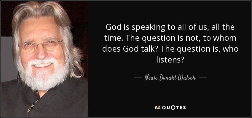 God is speaking to all of us, all the time. The question is not, to whom does God talk? The question is, who listens? - Neale Donald Walsch