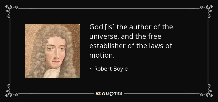 God [is] the author of the universe, and the free establisher of the laws of motion. - Robert Boyle