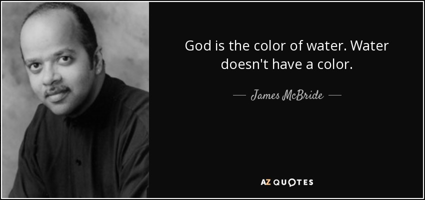 God is the color of water. Water doesn't have a color. - James McBride