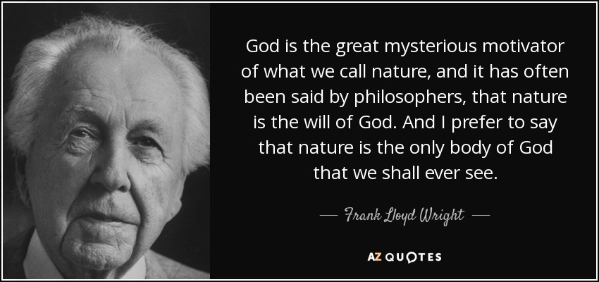 God is the great mysterious motivator of what we call nature, and it has often been said by philosophers, that nature is the will of God. And I prefer to say that nature is the only body of God that we shall ever see. - Frank Lloyd Wright