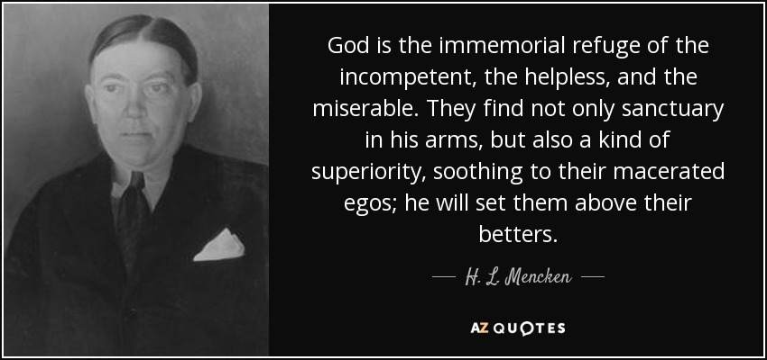 God is the immemorial refuge of the incompetent, the helpless, and the miserable. They find not only sanctuary in his arms, but also a kind of superiority, soothing to their macerated egos; he will set them above their betters. - H. L. Mencken